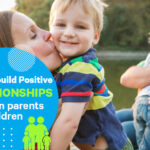 How to build positive relationships between parents and children
